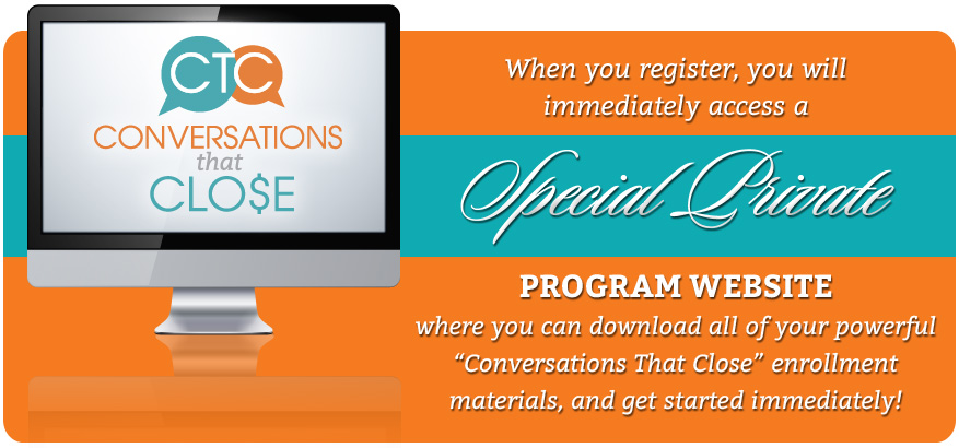 When you register, you will immediately access a special private program website where you can download all of your powerful 'Conversations that Close' enrollment materials, and get started immediately.